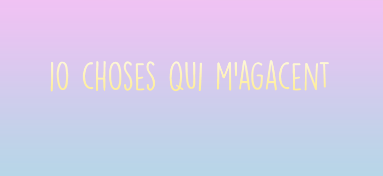 Ces 10 choses qui m'agacent
